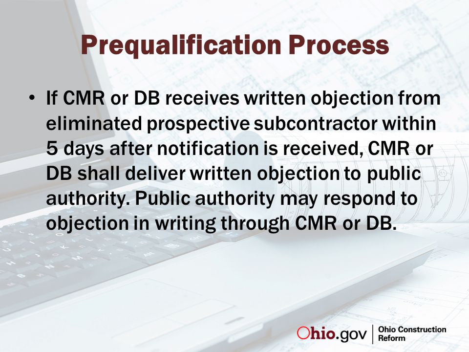 Prequalification Process If CMR or DB receives written objection from eliminated prospective subcontractor within 5 days after notification is received, CMR or DB shall deliver written objection to public authority.