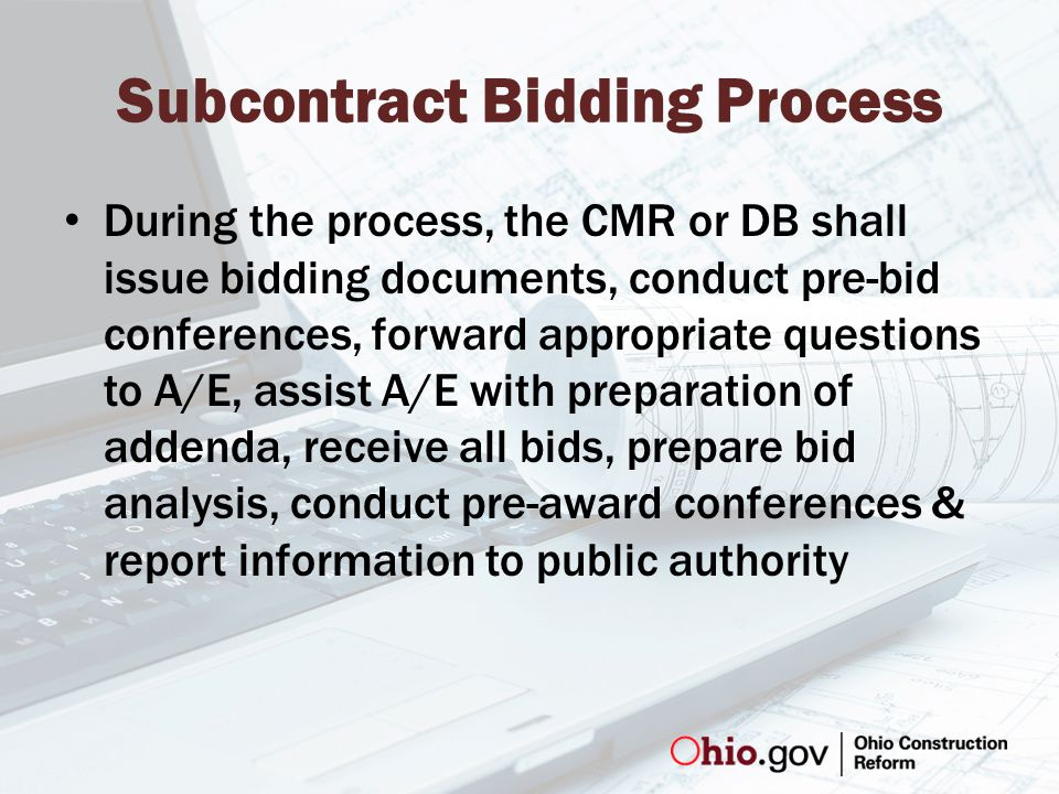 Subcontract Bidding Process During the process, the CMR or DB shall issue bidding documents, conduct pre-bid conferences, forward appropriate questions to A/E, assist A/E with preparation of addenda, receive all bids, prepare bid analysis, conduct pre-award conferences & report information to public authority