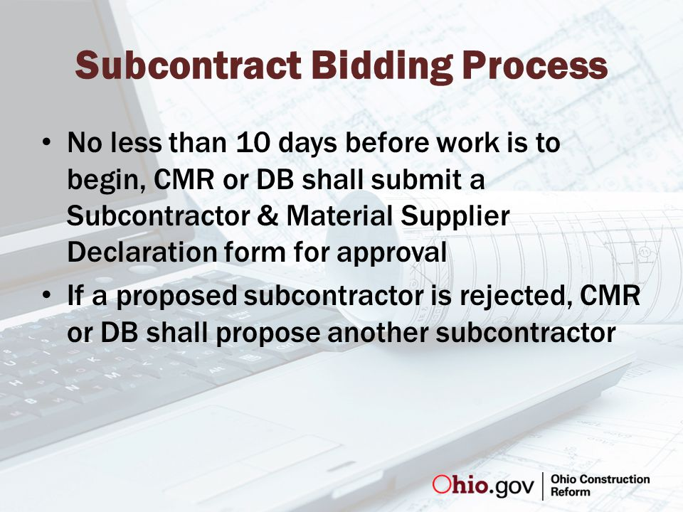 Subcontract Bidding Process No less than 10 days before work is to begin, CMR or DB shall submit a Subcontractor & Material Supplier Declaration form for approval If a proposed subcontractor is rejected, CMR or DB shall propose another subcontractor