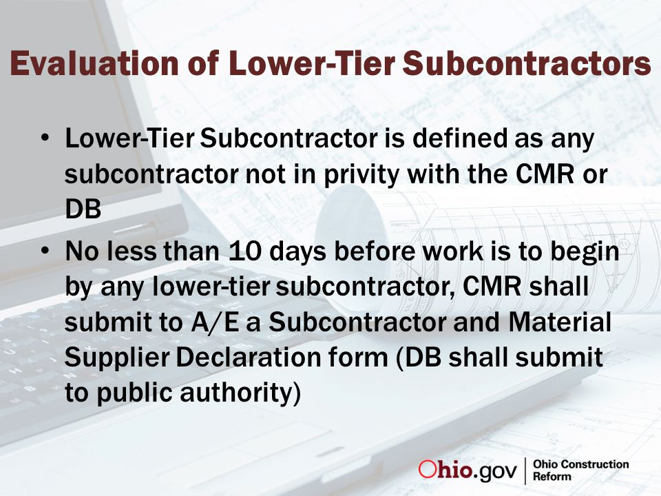 Evaluation of Lower-Tier Subcontractors Lower-Tier Subcontractor is defined as any subcontractor not in privity with the CMR or DB No less than 10 days before work is to begin by any lower-tier subcontractor, CMR shall submit to A/E a Subcontractor and Material Supplier Declaration form (DB shall submit to public authority)