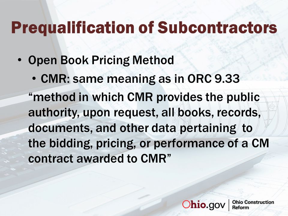 Prequalification of Subcontractors Open Book Pricing Method CMR: same meaning as in ORC 9.33 method in which CMR provides the public authority, upon request, all books, records, documents, and other data pertaining to the bidding, pricing, or performance of a CM contract awarded to CMR