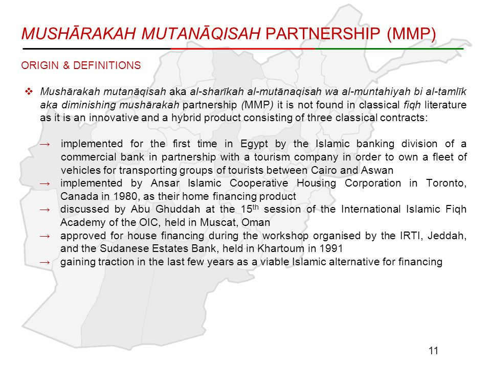 MUSHĀRAKAH MUTANĀQISAH PARTNERSHIP (MMP) ORIGIN & DEFINITIONS  Mushārakah mutanāqisah aka al-sharīkah al-mutānaqisah wa al-muntahiyah bi al-tamlīk aka diminishing mushārakah partnership (MMP) it is not found in classical fiqh literature as it is an innovative and a hybrid product consisting of three classical contracts: →implemented for the first time in Egypt by the Islamic banking division of a commercial bank in partnership with a tourism company in order to own a fleet of vehicles for transporting groups of tourists between Cairo and Aswan →implemented by Ansar Islamic Cooperative Housing Corporation in Toronto, Canada in 1980, as their home financing product →discussed by Abu Ghuddah at the 15 th session of the International Islamic Fiqh Academy of the OIC, held in Muscat, Oman →approved for house financing during the workshop organised by the IRTI, Jeddah, and the Sudanese Estates Bank, held in Khartoum in 1991 →gaining traction in the last few years as a viable Islamic alternative for financing 11