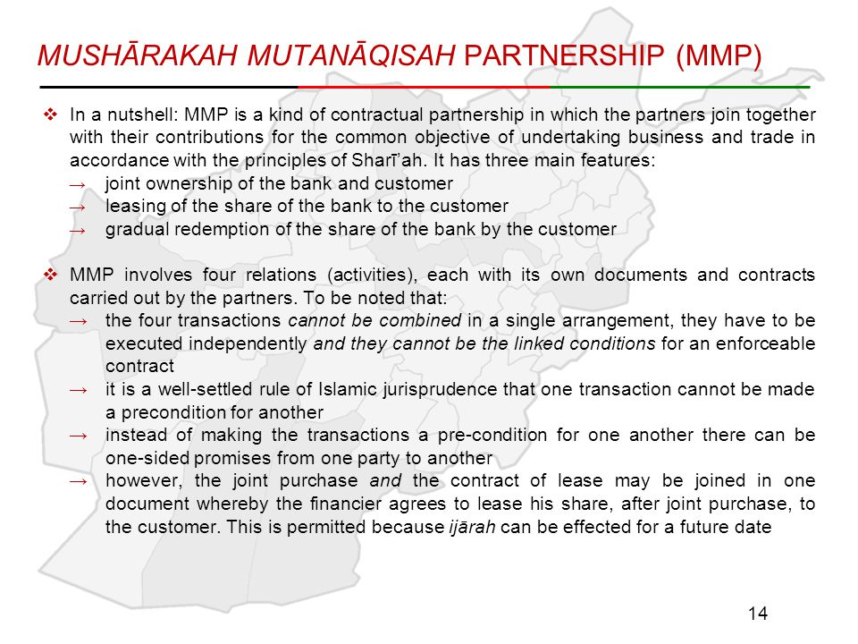MUSHĀRAKAH MUTANĀQISAH PARTNERSHIP (MMP)  In a nutshell: MMP is a kind of contractual partnership in which the partners join together with their contributions for the common objective of undertaking business and trade in accordance with the principles of Sharī'ah.