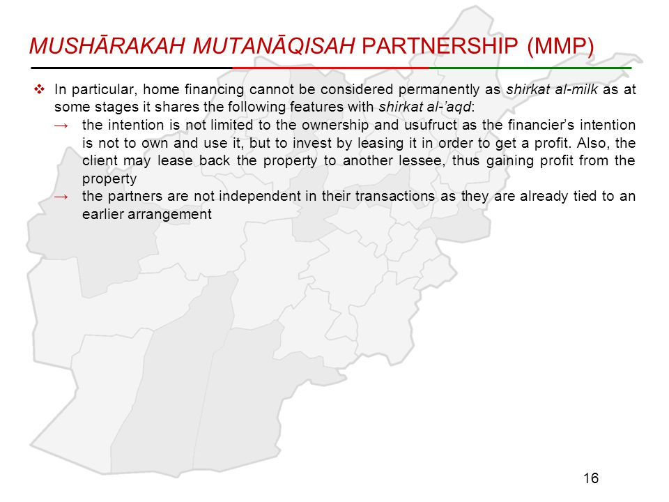 MUSHĀRAKAH MUTANĀQISAH PARTNERSHIP (MMP)  In particular, home financing cannot be considered permanently as shirkat al-milk as at some stages it shares the following features with shirkat al-'aqd: →the intention is not limited to the ownership and usufruct as the financier's intention is not to own and use it, but to invest by leasing it in order to get a profit.
