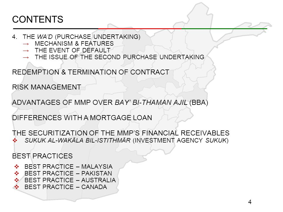 CONTENTS 4.THE WA'D (PURCHASE UNDERTAKING) →MECHANISM & FEATURES →THE EVENT OF DEFAULT →THE ISSUE OF THE SECOND PURCHASE UNDERTAKING REDEMPTION & TERMINATION OF CONTRACT RISK MANAGEMENT ADVANTAGES OF MMP OVER BAY' BI-THAMAN AJIL (BBA) DIFFERENCES WITH A MORTGAGE LOAN THE SECURITIZATION OF THE MMP'S FINANCIAL RECEIVABLES  SUKUK AL-WAKĀLA BIL-ISTITHMĀR (INVESTMENT AGENCY SUKUK) BEST PRACTICES  BEST PRACTICE – MALAYSIA  BEST PRACTICE – PAKISTAN  BEST PRACTICE – AUSTRALIA  BEST PRACTICE – CANADA 4