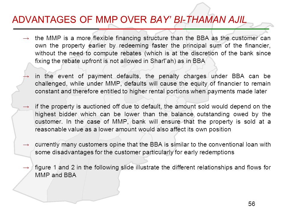 ADVANTAGES OF MMP OVER BAY' BI-THAMAN AJIL →the MMP is a more flexible financing structure than the BBA as the customer can own the property earlier by redeeming faster the principal sum of the financier, without the need to compute rebates (which is at the discretion of the bank since fixing the rebate upfront is not allowed in Sharī'ah) as in BBA →in the event of payment defaults, the penalty charges under BBA can be challenged, while under MMP, defaults will cause the equity of financier to remain constant and therefore entitled to higher rental portions when payments made later →if the property is auctioned off due to default, the amount sold would depend on the highest bidder which can be lower than the balance outstanding owed by the customer.
