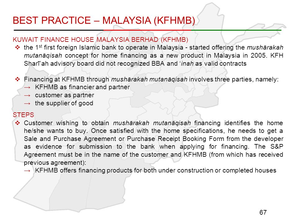 KUWAIT FINANCE HOUSE MALAYSIA BERHAD (KFHMB)  the 1 st first foreign Islamic bank to operate in Malaysia - started offering the mushārakah mutanāqisah concept for home financing as a new product in Malaysia in 2005.