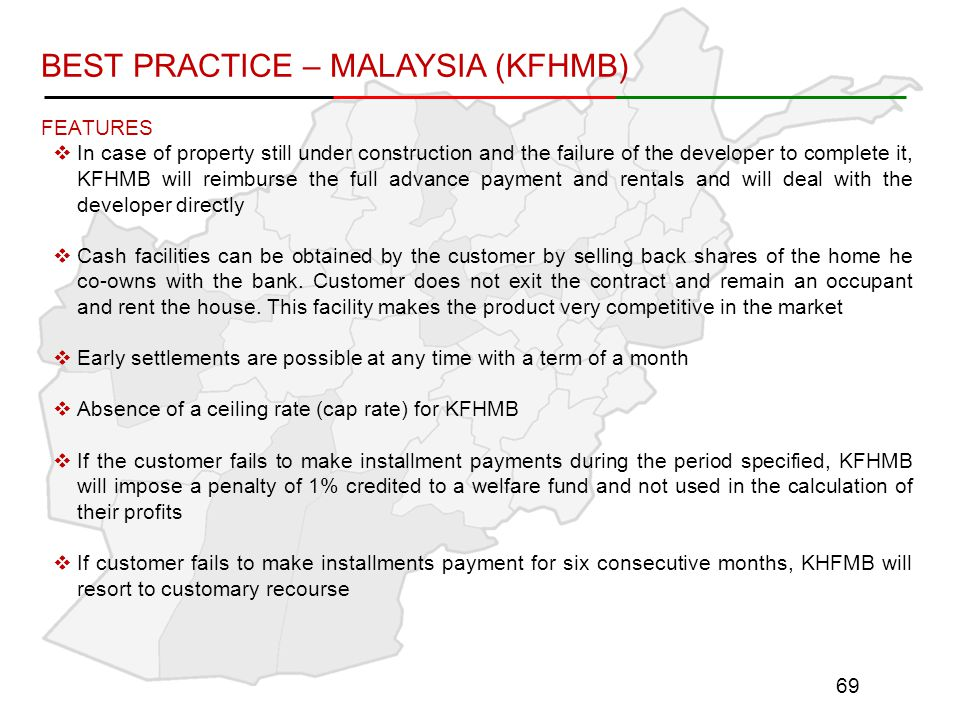 FEATURES  In case of property still under construction and the failure of the developer to complete it, KFHMB will reimburse the full advance payment and rentals and will deal with the developer directly  Cash facilities can be obtained by the customer by selling back shares of the home he co-owns with the bank.