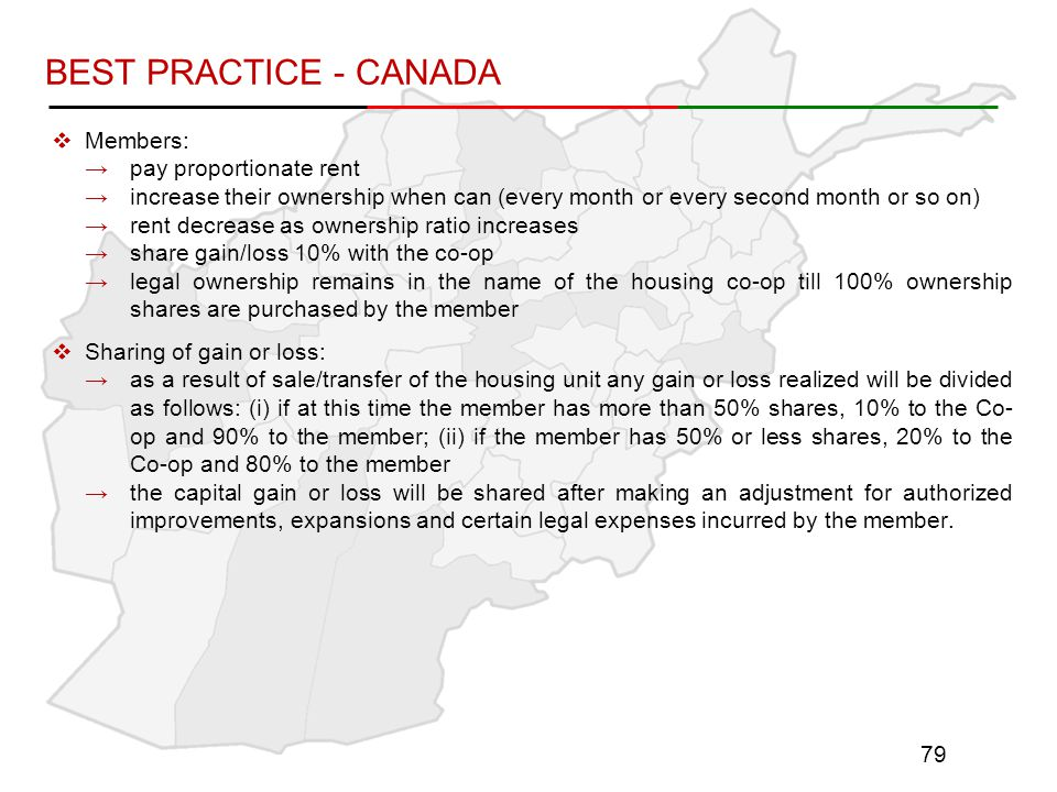  Members: →pay proportionate rent →increase their ownership when can (every month or every second month or so on) →rent decrease as ownership ratio increases →share gain/loss 10% with the co-op →legal ownership remains in the name of the housing co-op till 100% ownership shares are purchased by the member  Sharing of gain or loss: →as a result of sale/transfer of the housing unit any gain or loss realized will be divided as follows: (i) if at this time the member has more than 50% shares, 10% to the Co- op and 90% to the member; (ii) if the member has 50% or less shares, 20% to the Co-op and 80% to the member →the capital gain or loss will be shared after making an adjustment for authorized improvements, expansions and certain legal expenses incurred by the member.
