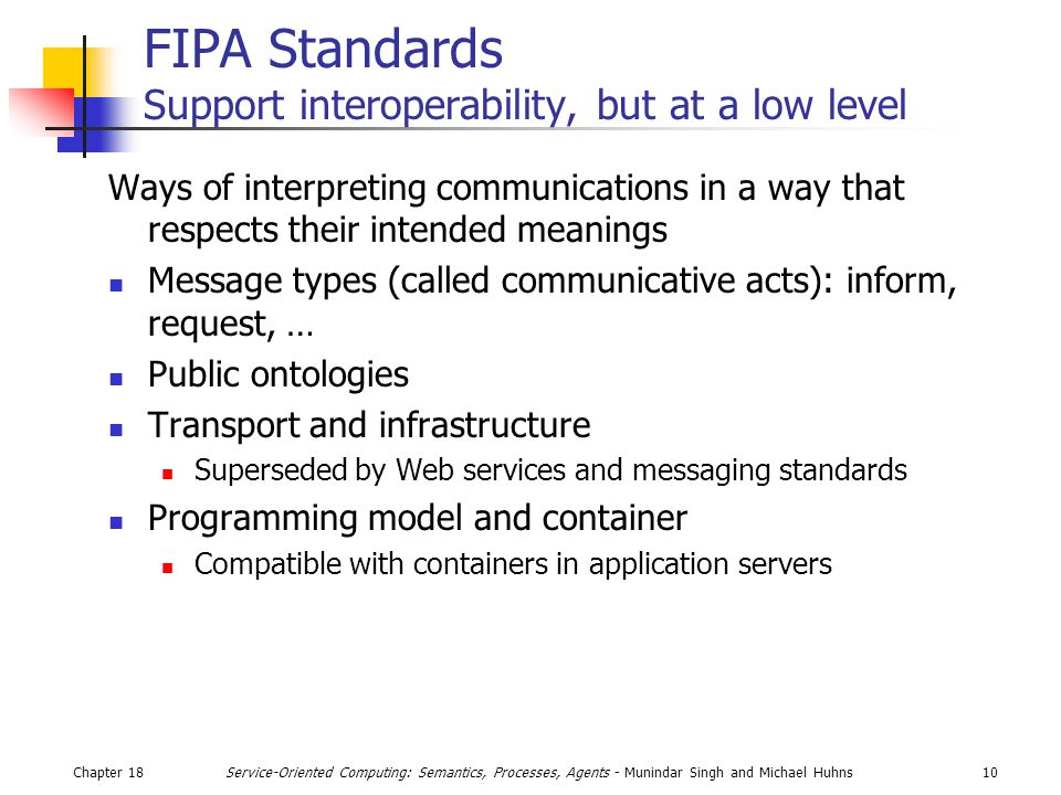 Chapter 1810Service-Oriented Computing: Semantics, Processes, Agents - Munindar Singh and Michael Huhns FIPA Standards Support interoperability, but at a low level Ways of interpreting communications in a way that respects their intended meanings Message types (called communicative acts): inform, request, … Public ontologies Transport and infrastructure Superseded by Web services and messaging standards Programming model and container Compatible with containers in application servers