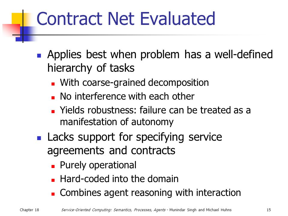 Chapter 1815Service-Oriented Computing: Semantics, Processes, Agents - Munindar Singh and Michael Huhns Contract Net Evaluated Applies best when problem has a well-defined hierarchy of tasks With coarse-grained decomposition No interference with each other Yields robustness: failure can be treated as a manifestation of autonomy Lacks support for specifying service agreements and contracts Purely operational Hard-coded into the domain Combines agent reasoning with interaction