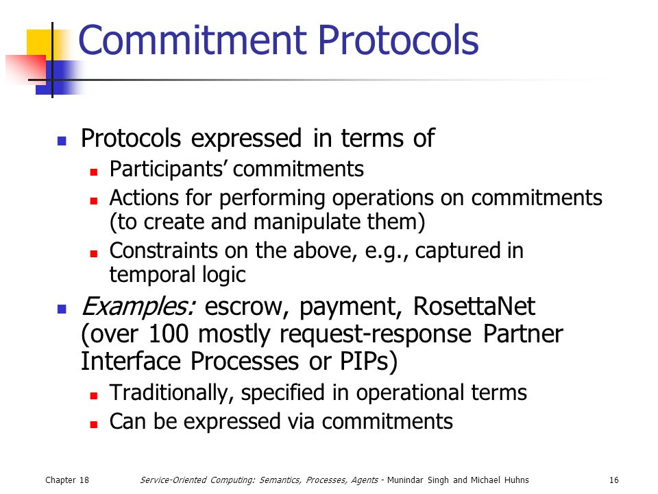 Chapter 1816Service-Oriented Computing: Semantics, Processes, Agents - Munindar Singh and Michael Huhns Commitment Protocols Protocols expressed in terms of Participants' commitments Actions for performing operations on commitments (to create and manipulate them) Constraints on the above, e.g., captured in temporal logic Examples: escrow, payment, RosettaNet (over 100 mostly request-response Partner Interface Processes or PIPs) Traditionally, specified in operational terms Can be expressed via commitments