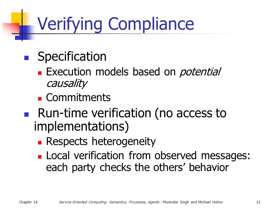 Chapter 1821Service-Oriented Computing: Semantics, Processes, Agents - Munindar Singh and Michael Huhns Verifying Compliance Specification Execution models based on potential causality Commitments Run-time verification (no access to implementations) Respects heterogeneity Local verification from observed messages: each party checks the others' behavior