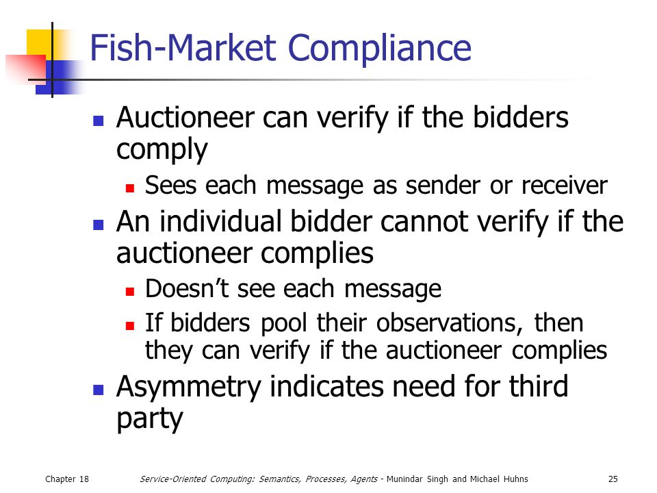 Chapter 1825Service-Oriented Computing: Semantics, Processes, Agents - Munindar Singh and Michael Huhns Fish-Market Compliance Auctioneer can verify if the bidders comply Sees each message as sender or receiver An individual bidder cannot verify if the auctioneer complies Doesn't see each message If bidders pool their observations, then they can verify if the auctioneer complies Asymmetry indicates need for third party
