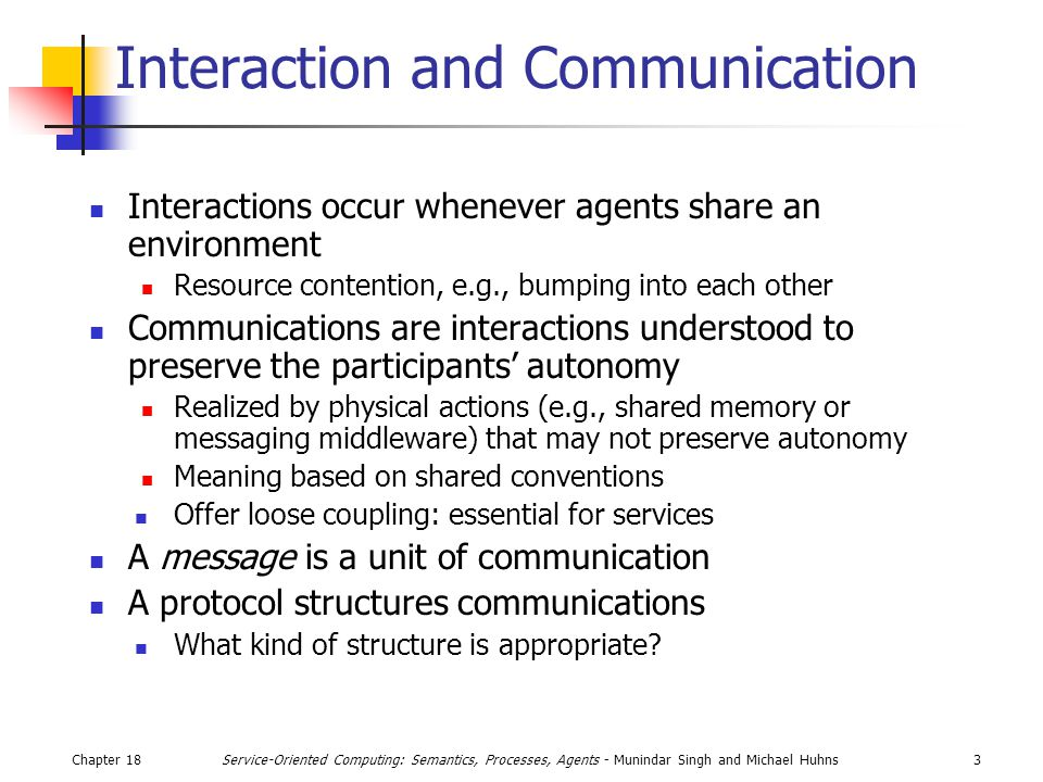 Chapter 183Service-Oriented Computing: Semantics, Processes, Agents - Munindar Singh and Michael Huhns Interaction and Communication Interactions occu
