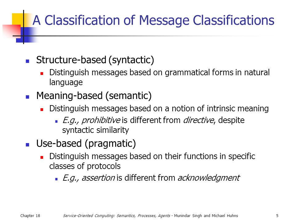 Chapter 185Service-Oriented Computing: Semantics, Processes, Agents - Munindar Singh and Michael Huhns A Classification of Message Classifications Structure-based (syntactic) Distinguish messages based on grammatical forms in natural language Meaning-based (semantic) Distinguish messages based on a notion of intrinsic meaning E.g., prohibitive is different from directive, despite syntactic similarity Use-based (pragmatic) Distinguish messages based on their functions in specific classes of protocols E.g., assertion is different from acknowledgment