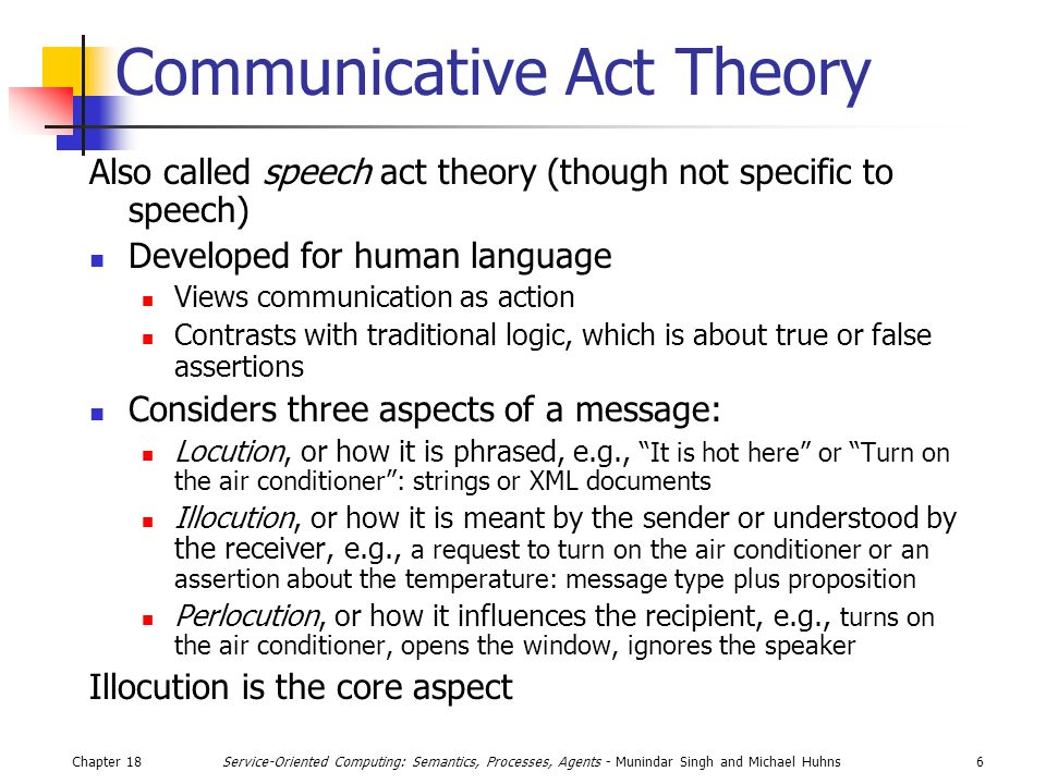 Chapter 186Service-Oriented Computing: Semantics, Processes, Agents - Munindar Singh and Michael Huhns Communicative Act Theory Also called speech act