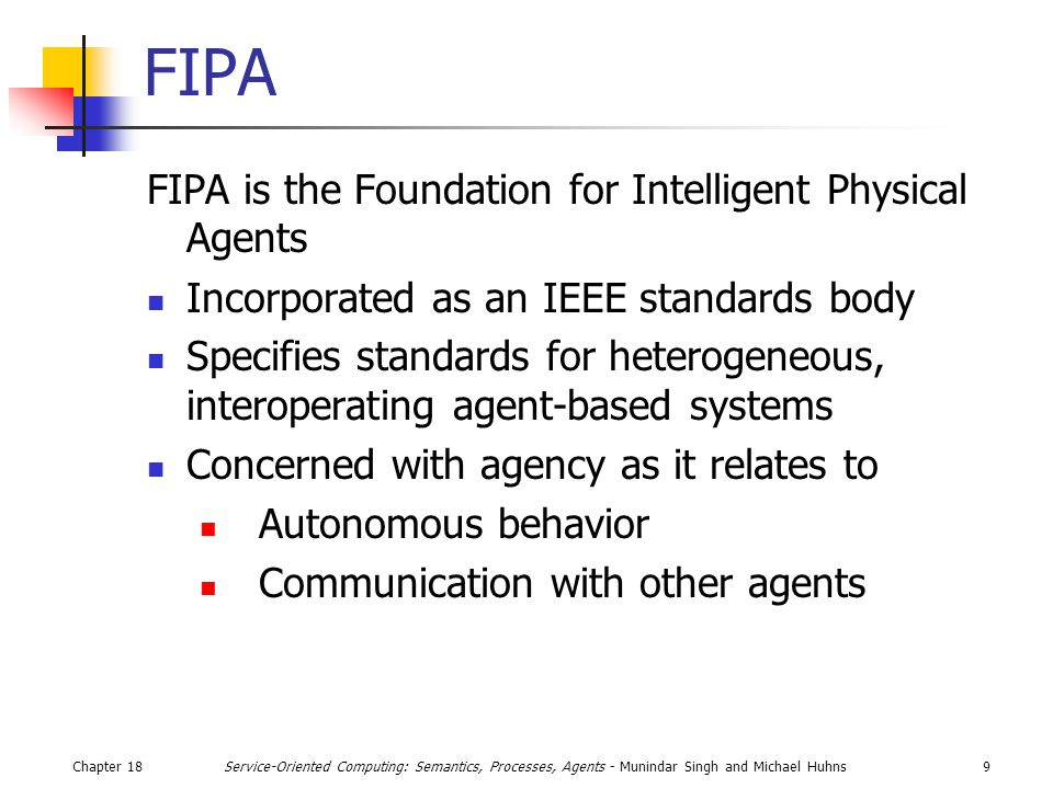 Chapter 189Service-Oriented Computing: Semantics, Processes, Agents - Munindar Singh and Michael Huhns FIPA FIPA is the Foundation for Intelligent Physical Agents Incorporated as an IEEE standards body Specifies standards for heterogeneous, interoperating agent-based systems Concerned with agency as it relates to Autonomous behavior Communication with other agents