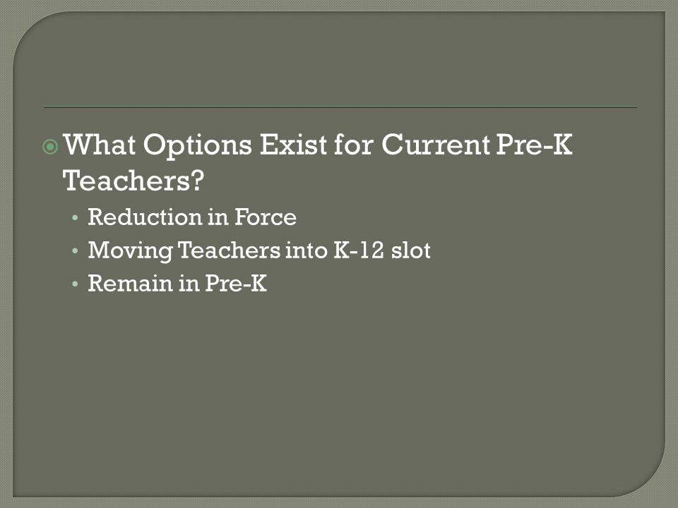  What Options Exist for Current Pre-K Teachers? Reduction in Force Moving Teachers into K-12 slot Remain in Pre-K