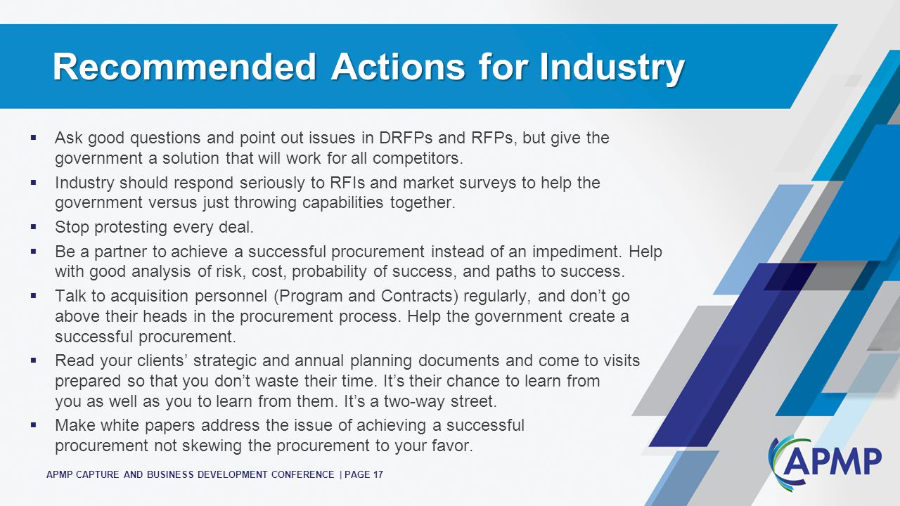 APMP CAPTURE AND BUSINESS DEVELOPMENT CONFERENCE | PAGE 17 Recommended Actions for Industry  Ask good questions and point out issues in DRFPs and RFPs, but give the government a solution that will work for all competitors.
