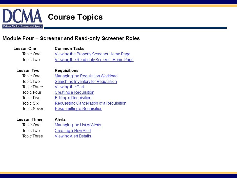 Course Topics Lesson OneCommon Tasks Topic OneViewing the Property Screener Home Page Topic TwoViewing the Read-only Screener Home Page Lesson TwoRequisitions Topic OneManaging the Requisition Workload Topic TwoSearching Inventory for Requisition Topic ThreeViewing the Cart Topic FourCreating a Requisition Topic FiveEditing a Requisition Topic SixRequesting Cancellation of a Requisition Topic SevenResubmitting a Requisition Lesson ThreeAlerts Topic OneManaging the List of Alerts Topic TwoCreating a New Alert Topic ThreeViewing Alert Details Module Four – Screener and Read-only Screener Roles