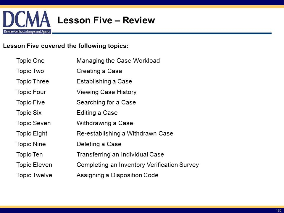 Lesson Five – Review 125 Lesson Five covered the following topics: Topic OneManaging the Case Workload Topic TwoCreating a Case Topic ThreeEstablishing a Case Topic FourViewing Case History Topic FiveSearching for a Case Topic SixEditing a Case Topic SevenWithdrawing a Case Topic EightRe-establishing a Withdrawn Case Topic NineDeleting a Case Topic TenTransferring an Individual Case Topic ElevenCompleting an Inventory Verification Survey Topic TwelveAssigning a Disposition Code