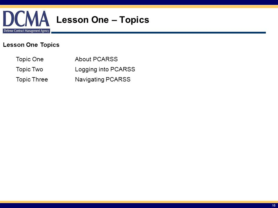 Lesson One – Topics 16 Lesson One Topics Topic OneAbout PCARSS Topic TwoLogging into PCARSS Topic ThreeNavigating PCARSS
