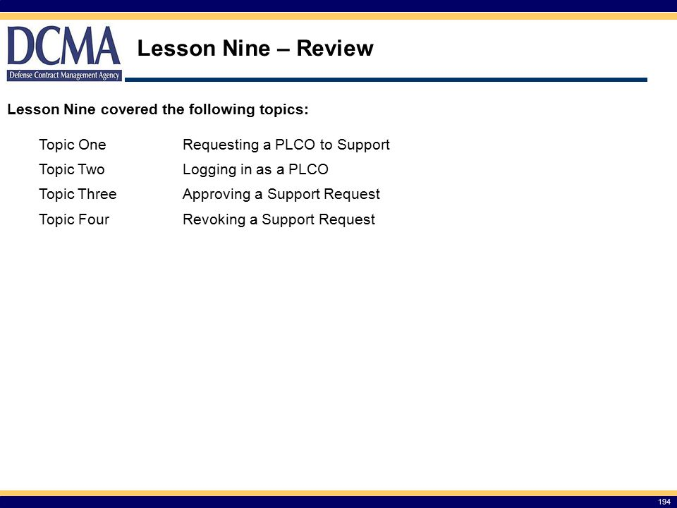 Lesson Nine – Review 194 Lesson Nine covered the following topics: Topic OneRequesting a PLCO to Support Topic TwoLogging in as a PLCO Topic ThreeApproving a Support Request Topic FourRevoking a Support Request