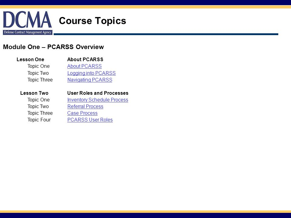 Course Topics Lesson OneAbout PCARSS Topic OneAbout PCARSS Topic TwoLogging into PCARSS Topic ThreeNavigating PCARSS Lesson TwoUser Roles and Processes Topic OneInventory Schedule Process Topic TwoReferral Process Topic ThreeCase Process Topic FourPCARSS User Roles Module One – PCARSS Overview