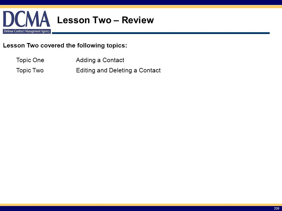 Lesson Two – Review 208 Lesson Two covered the following topics: Topic OneAdding a Contact Topic TwoEditing and Deleting a Contact