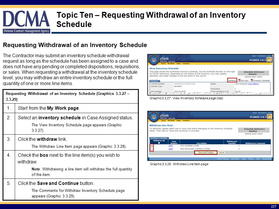 Topic Ten – Requesting Withdrawal of an Inventory Schedule 227 Requesting Withdrawal of an Inventory Schedule The Contractor may submit an inventory schedule withdrawal request as long as the schedule has been assigned to a case and does not have any pending or completed dispositions, requisitions, or sales.