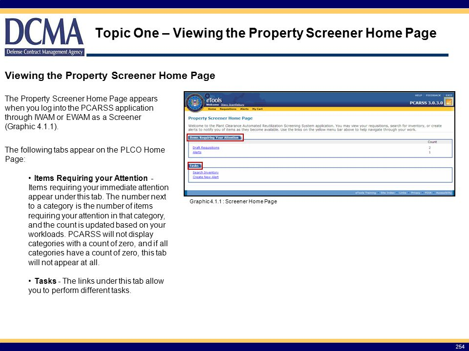 Topic One – Viewing the Property Screener Home Page 254 Viewing the Property Screener Home Page The Property Screener Home Page appears when you log into the PCARSS application through IWAM or EWAM as a Screener (Graphic 4.1.1).