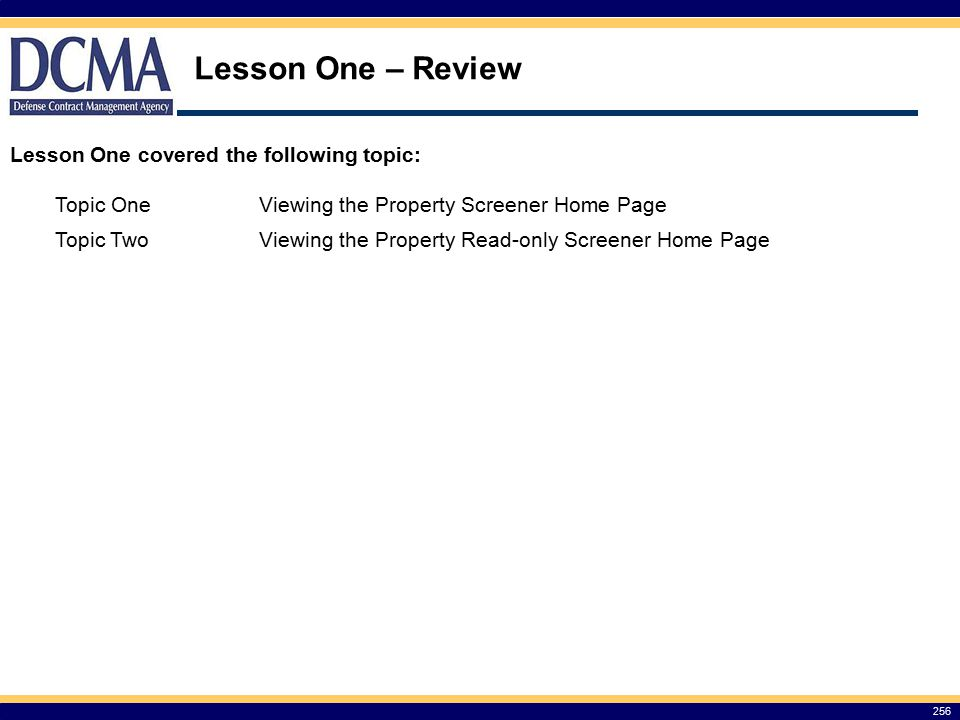 Lesson One – Review 256 Lesson One covered the following topic: Topic OneViewing the Property Screener Home Page Topic TwoViewing the Property Read-only Screener Home Page