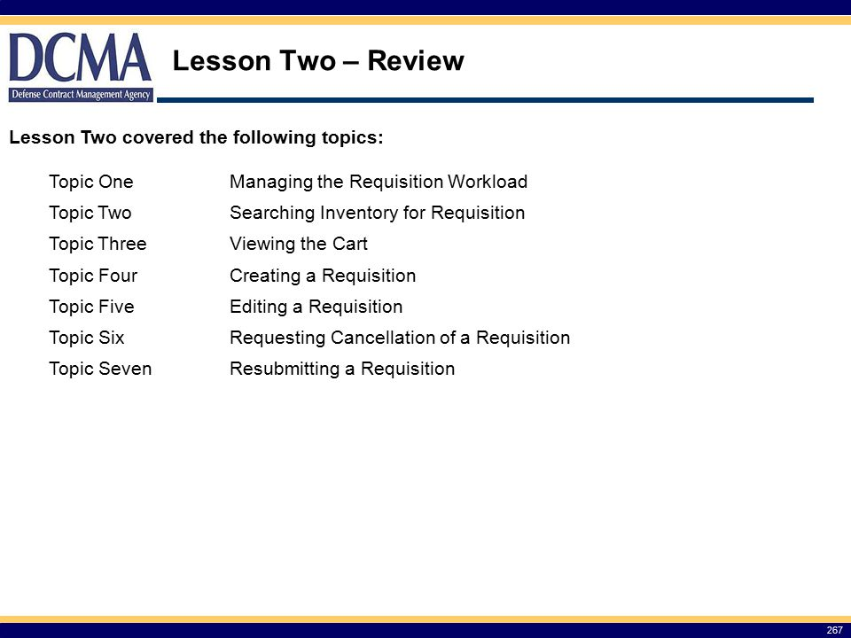 Lesson Two – Review 267 Lesson Two covered the following topics: Topic OneManaging the Requisition Workload Topic TwoSearching Inventory for Requisition Topic ThreeViewing the Cart Topic FourCreating a Requisition Topic FiveEditing a Requisition Topic SixRequesting Cancellation of a Requisition Topic SevenResubmitting a Requisition