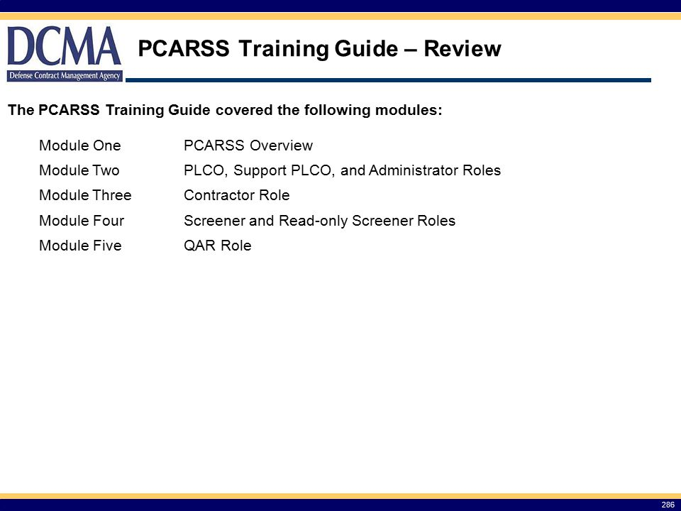 PCARSS Training Guide – Review The PCARSS Training Guide covered the following modules: 286 Module OnePCARSS Overview Module TwoPLCO, Support PLCO, and Administrator Roles Module ThreeContractor Role Module FourScreener and Read-only Screener Roles Module FiveQAR Role