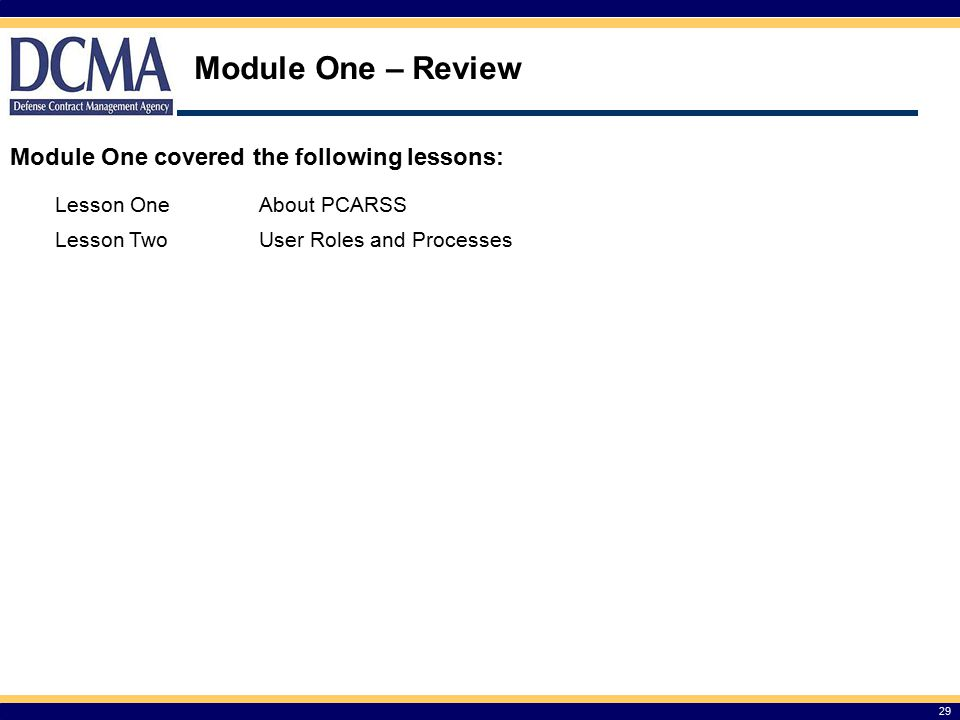 Module One – Review 29 Module One covered the following lessons: Lesson OneAbout PCARSS Lesson TwoUser Roles and Processes