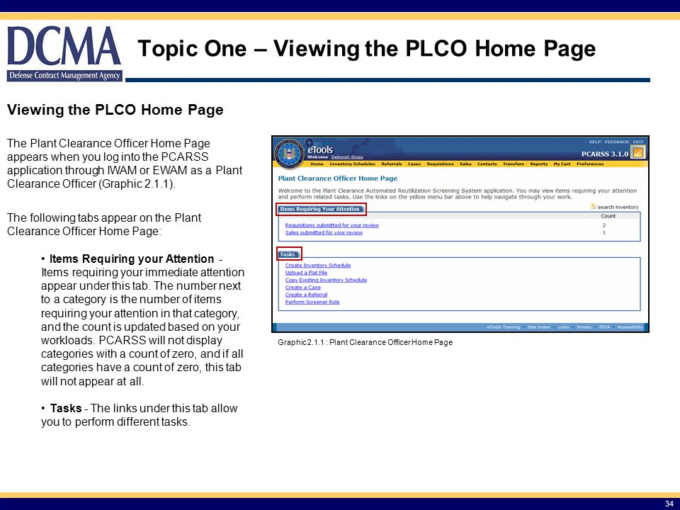 Topic One – Viewing the PLCO Home Page 34 Viewing the PLCO Home Page The Plant Clearance Officer Home Page appears when you log into the PCARSS application through IWAM or EWAM as a Plant Clearance Officer (Graphic 2.1.1).