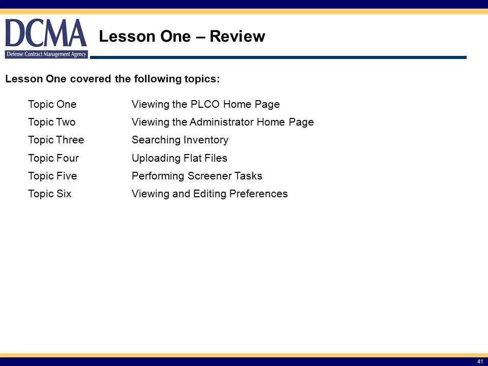 Lesson One – Review 41 Lesson One covered the following topics: Topic OneViewing the PLCO Home Page Topic TwoViewing the Administrator Home Page Topic ThreeSearching Inventory Topic FourUploading Flat Files Topic FivePerforming Screener Tasks Topic SixViewing and Editing Preferences
