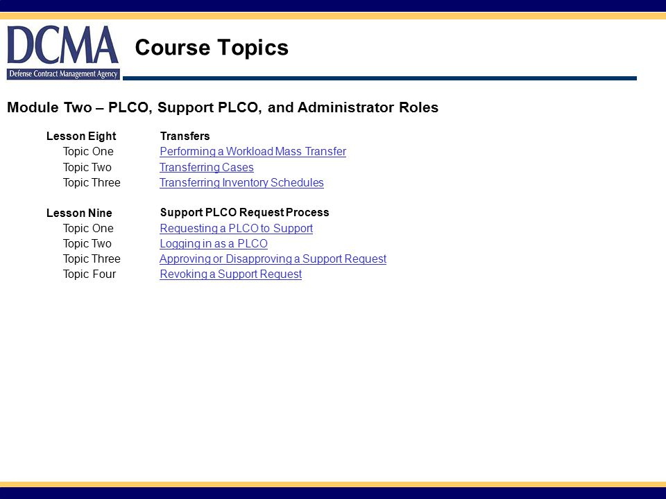 Course Topics Lesson EightTransfers Topic OnePerforming a Workload Mass Transfer Topic TwoTransferring Cases Topic ThreeTransferring Inventory Schedules Lesson Nine Support PLCO Request Process Topic OneRequesting a PLCO to Support Topic TwoLogging in as a PLCO Topic ThreeApproving or Disapproving a Support Request Topic FourRevoking a Support Request Module Two – PLCO, Support PLCO, and Administrator Roles