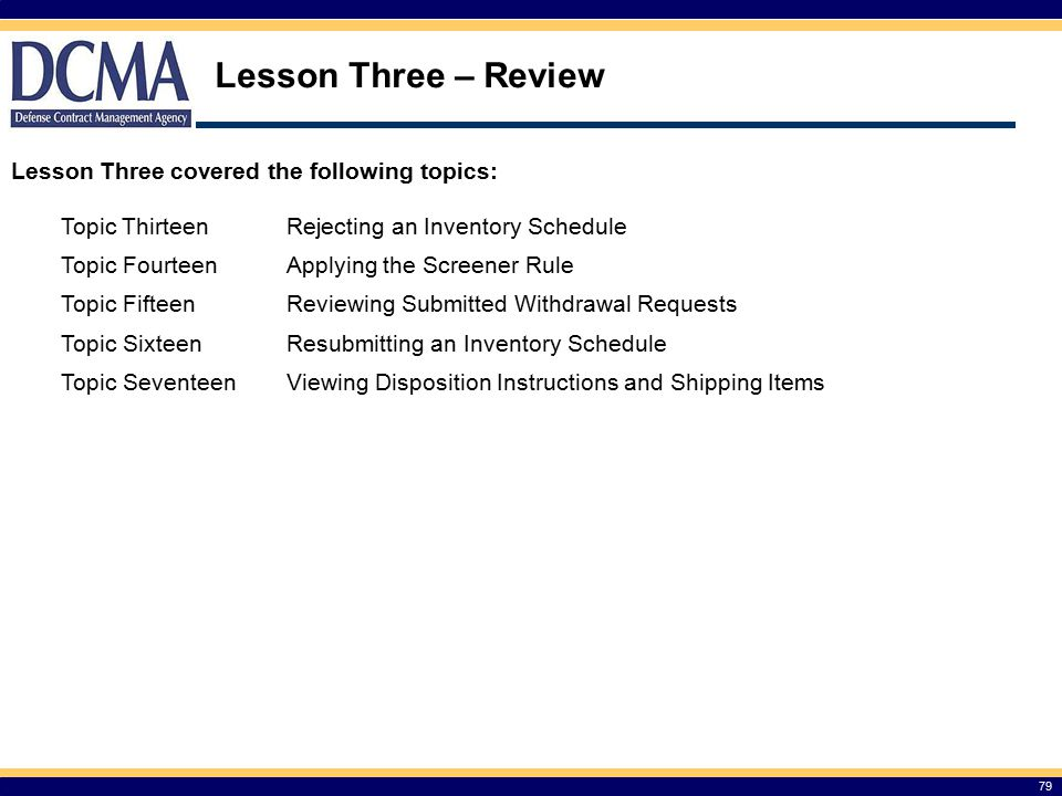 Lesson Three – Review 79 Lesson Three covered the following topics: Topic ThirteenRejecting an Inventory Schedule Topic FourteenApplying the Screener Rule Topic FifteenReviewing Submitted Withdrawal Requests Topic SixteenResubmitting an Inventory Schedule Topic SeventeenViewing Disposition Instructions and Shipping Items