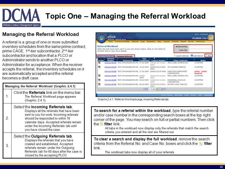 Topic One – Managing the Referral Workload 82 Managing the Referral Workload A referral is a group of one or more submitted inventory schedules from the same prime contract, prime CAGE, 1 st -tier subcontractor, 2 nd -tier subcontractor and location that a PLCO or Administrator sends to another PLCO or Administrator for acceptance.