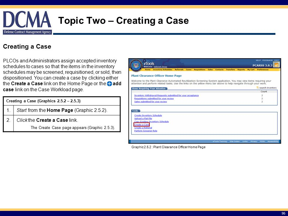 95 Topic Two – Creating a Case Creating a Case PLCOs and Administrators assign accepted inventory schedules to cases so that the items in the inventory schedules may be screened, requisitioned, or sold, then dispositioned.