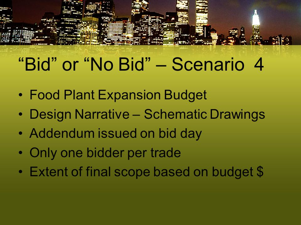 """Bid"" or ""No Bid"" – Scenario 4 Food Plant Expansion Budget Design Narrative – Schematic Drawings Addendum issued on bid day Only one bidder per trade"
