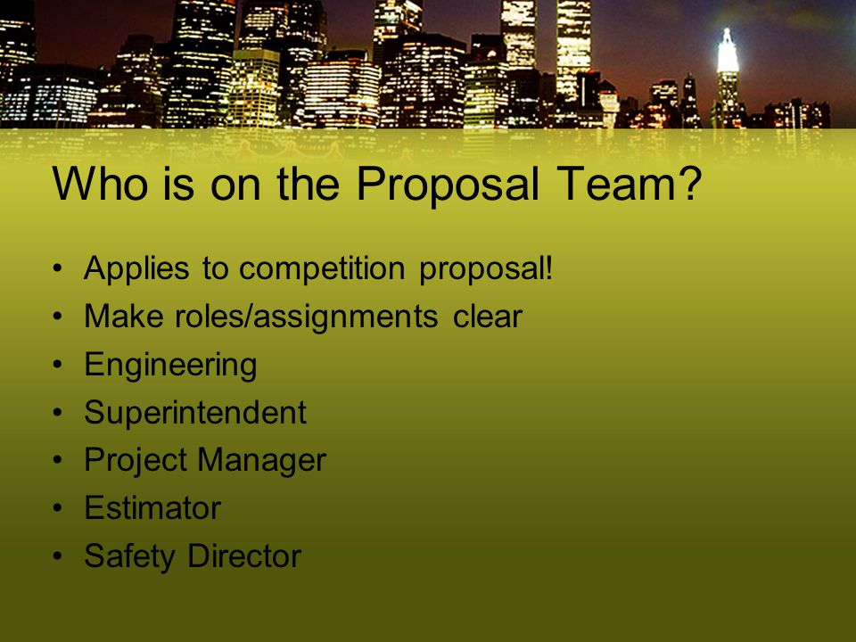 Who is on the Proposal Team? Applies to competition proposal! Make roles/assignments clear Engineering Superintendent Project Manager Estimator Safety