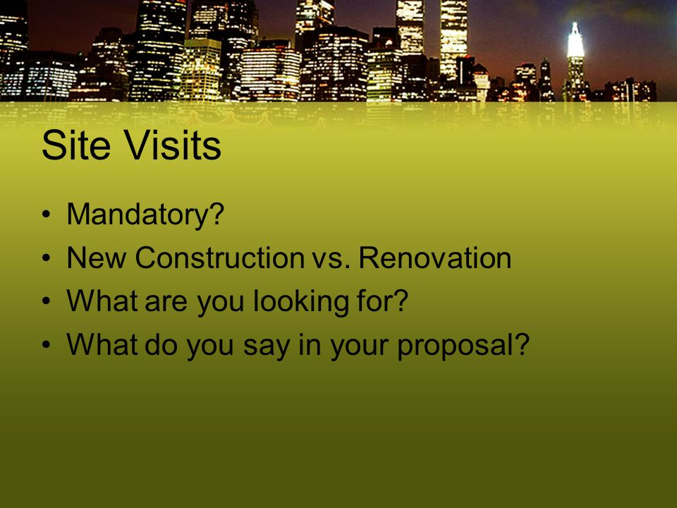 Site Visits Mandatory? New Construction vs. Renovation What are you looking for? What do you say in your proposal?