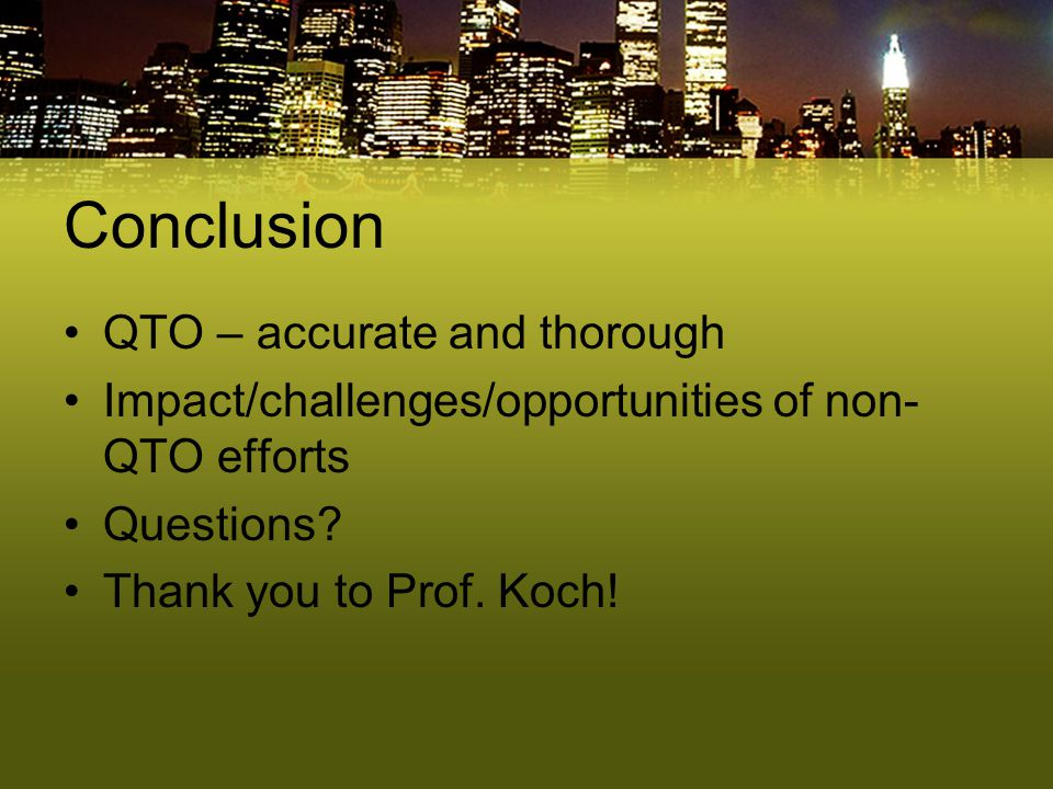 Conclusion QTO – accurate and thorough Impact/challenges/opportunities of non- QTO efforts Questions? Thank you to Prof. Koch!