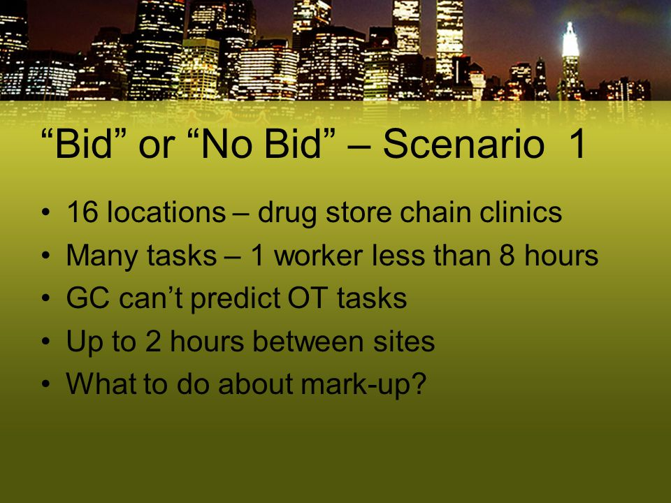"""Bid"" or ""No Bid"" – Scenario 1 16 locations – drug store chain clinics Many tasks – 1 worker less than 8 hours GC can't predict OT tasks Up to 2 hours"