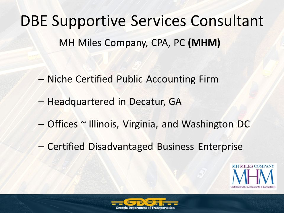 MH Miles Company, CPA, PC (MHM) –Niche Certified Public Accounting Firm –Headquartered in Decatur, GA –Offices ~ Illinois, Virginia, and Washington DC –Certified Disadvantaged Business Enterprise DBE Supportive Services Consultant