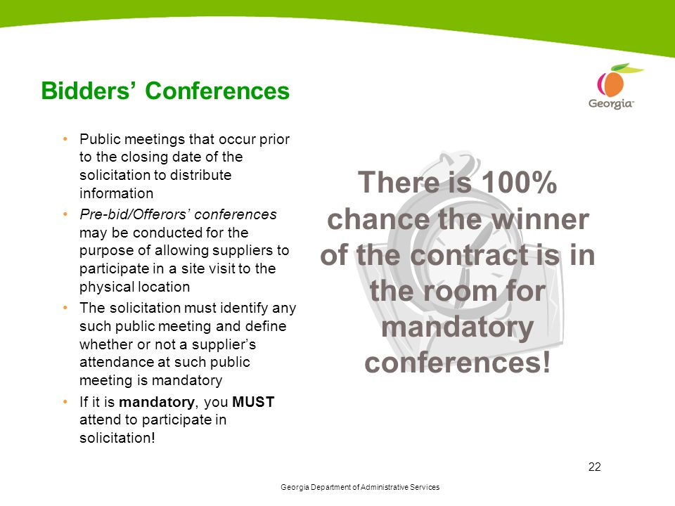 Georgia Department of Administrative Services 22 Bidders' Conferences There is 100% chance the winner of the contract is in the room for mandatory con