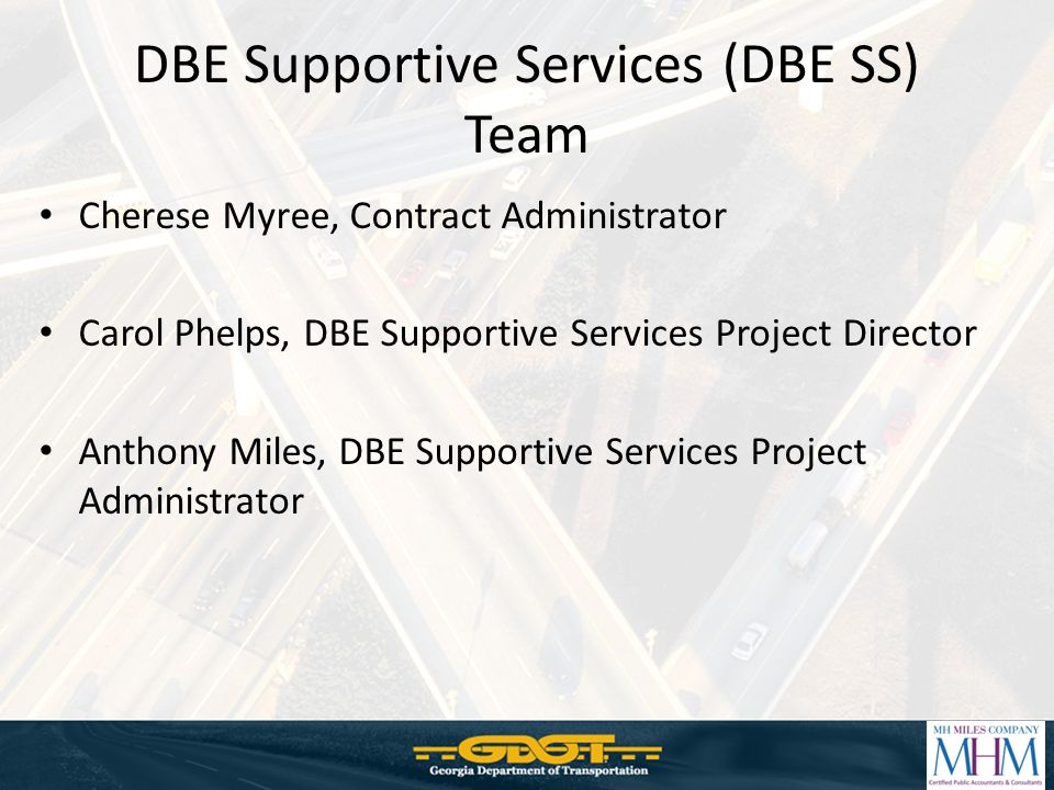 DBE Supportive Services (DBE SS) Team Cherese Myree, Contract Administrator Carol Phelps, DBE Supportive Services Project Director Anthony Miles, DBE Supportive Services Project Administrator
